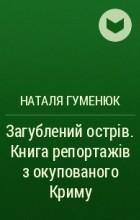 Наталя Гуменюк - Загублений острів. Книга репортажів з окупованого Криму