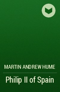 Martin Andrew Hume - Philip II of Spain