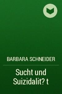 Barbara Schneider - Sucht und Suizidalit?t