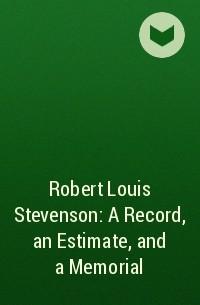 - Robert Louis Stevenson: A Record, an Estimate, and a Memorial
