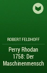 Robert Feldhoff - Perry Rhodan 1758: Der Maschinenmensch