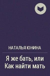 Наталья Юнина - Я же бать, или Как найти мать