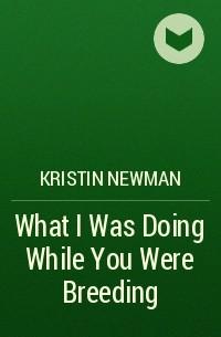 Kristin Newman - What I Was Doing While You Were Breeding