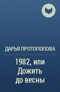 Дарья Протопопова - 1982, илиДожитьдовесны
