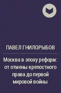 Павел Гнилорыбов - Москва в эпоху реформ: от отмены крепостного права до первой мировой войны