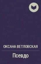 Оксана Ветловская - Псевдо