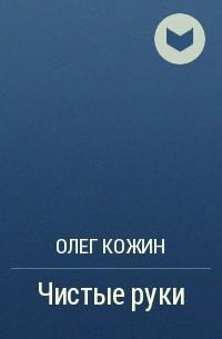 Олег Кожин - Чистые руки