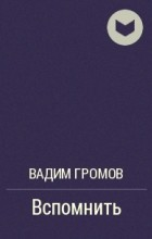 Вадим Громов - Вспомнить