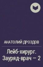Анатолий Дроздов - Лейб-хирург. Зауряд-врач - 2