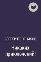 Сергей Плотников - Никаких приключений!