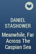 Daniel Stashower - Meanwhile, Far Across The Caspian Sea