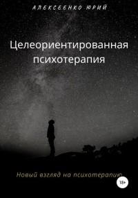 Юрий Александрович Алексеенко - Целеориентированная психотерапия