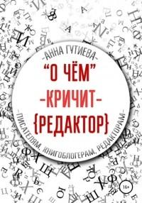 Анна Гутиева - О чем кричит редактор: писателям, книгоблогерам, редакторам