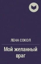 Лена Сокол - Мой желанный враг