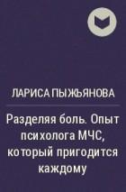 Лариса Пыжьянова - Разделяя боль. Опыт психолога МЧС, который пригодится каждому
