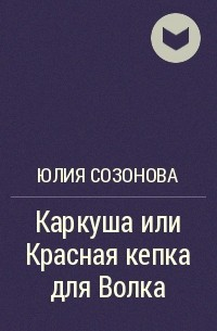Юлия Созонова - Каркуша или Красная кепка для Волка