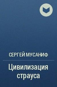 Сергей Мусаниф - Цивилизация страуса