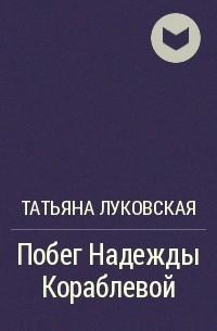 Татьяна Луковская - Побег Надежды Кораблевой