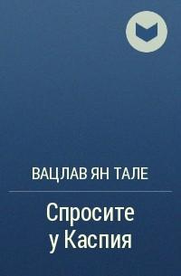 Вацлав Ян Тале - Спросите у Каспия