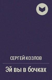 Сергей Козлов - Эй вы в бочках