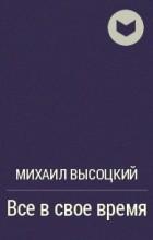 Михаил Высоцкий - Все в свое время