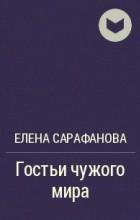 Елена Сарафанова - Гостьи чужого мира
