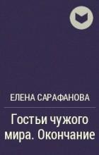 Елена Сарафанова - Гостьи чужого мира. Окончание