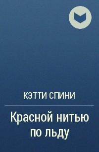 Кэтти Спини - Красной нитью по льду