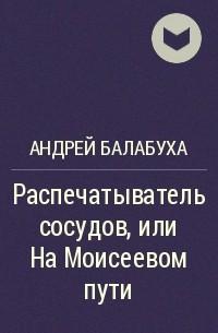 Андрей Балабуха - Распечатыватель сосудов, или На Моисеевом пути
