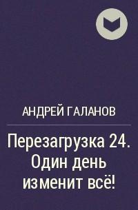 Андрей Галанов - Перезагрузка24. Один день изменит всё!