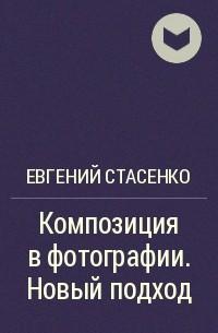 Евгений Стасенко - Композиция вфотографии. Новый подход