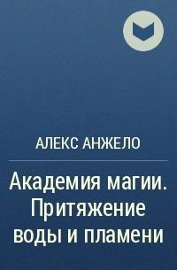 Алекс Анжело - Академия магии. Притяжение воды и пламени