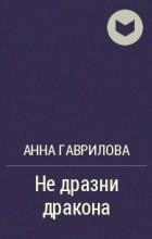 Анна Гаврилова - Не дразни дракона