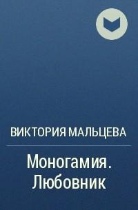 Виктория Мальцева - Моногамия. Книга 1. Любовник