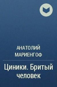 Анатолий Мариенгоф - Циники. Бритый человек