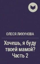 Олеся Лихунова - Хочешь, я буду твоей мамой? Часть 2