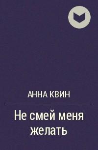 Анна Квин - Не смей меня желать
