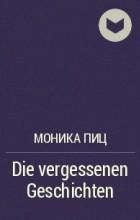 Моника Пиц - Die vergessenen Geschichten