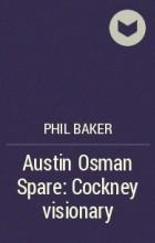 Фил Бейкер - Austin Osman Spare: Cockney visionary