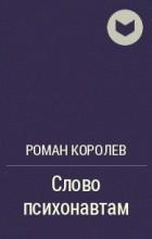 Роман Королев - Слово психонавтам