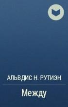 Альвдис Н. Рутиэн - Между