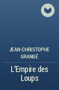 Jean-Christophe Grangé - L'Empire des Loups