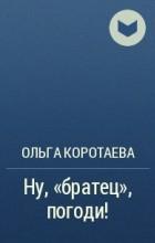 Ольга Коротаева - Ну, братец, погоди!