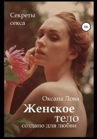 Оксана Владимировна Лова - Секреты секса. Женское тело создано для любви