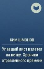 Ким Шмонов - Упавший лист взлетел на ветку. Хроники отравленного времени
