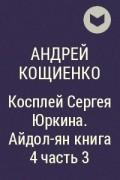 Андрей Кощиенко - Косплей Сергея Юркина. Айдол-ян книга 4 часть 3
