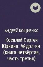 Андрей Кощиенко - Косплей Сергея Юркина. Айдол-ян. ( книга четвёртая, часть третья)