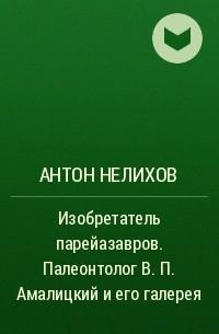 Антон Нелихов - Изобретатель парейазавров. Палеонтолог В. П. Амалицкий и его галерея