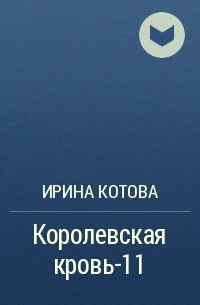 Ирина Котова - Королевская кровь 11