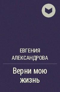 Евгения Александрова - Верни мою жизнь